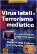 Virus letali e terrorismo mediatico. Perché dobbiamo vivere nella paura? Come funziona il sistema che ci inganna - Benatti Claudia